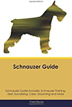 Schnauzer Guide Schnauzer Guide Includes: Schnauzer Training, Diet, Socializing, Care, Grooming, Breeding and More