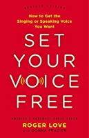 Set Your Voice Free: How to Get the Singing or Speaking Voice You Want