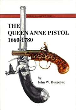 The Queen Anne Pistol 1660-1780   A History of the English Turn-off Pistol by John W Burgoyne  2002-05-03