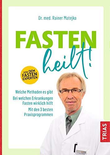 Fasten heilt!: Welche Methoden es gibt; Bei welchen Erkrankungen Fasten wirklich hilft; Mit den 3...