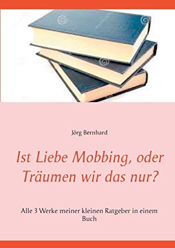 Ist Liebe Mobbing, oder Träumen wir das nur?: Alle 3 Werke meiner kleinen Ratgeber in einem Buch