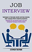 Job Interview: Conquering the Job Interview Process to Be Hired by Advanced Techniques & Winning Answers (Techniques to Overcome Anxiety and Have Amazing Body Language While Answering Questions)