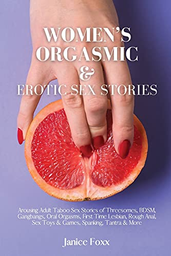 Women's Orgasmic & Erotic Sex Stories: Arousing Adult Taboo Sex Stories of Threesomes, BDSM, Gangbangs, Oral Orgasms, First Time Lesbian, Rough ... Toys & Games, Spanking, Tantra & More