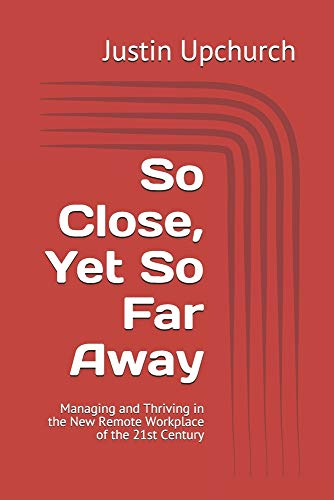 So Close, Yet So Far Away: Managing and Thriving in the New Remote Workplace of the 21st Century (HPX Business)