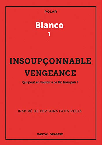 Blanco, Tome 1 : Insoupçonnable vengeance : Qui peut en vouloir à ce flic hors pair ?