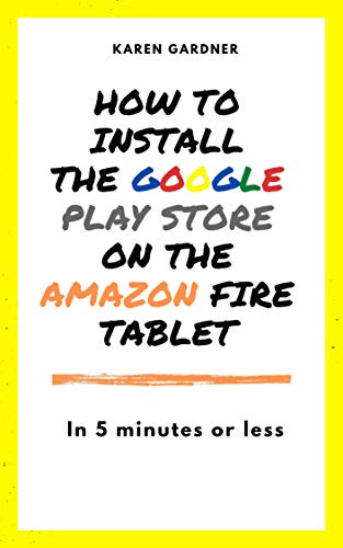How to Install the Google Play Store on the Amazon Fire Tablet : In 5 Minutes or Less! (English Edition)