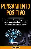 Pensamiento Positivo: Maneras poderosas de pensar y hablar tu camino hacia el éxito (Una guía definitiva para aumentar la autoestima y la vida exitosa)