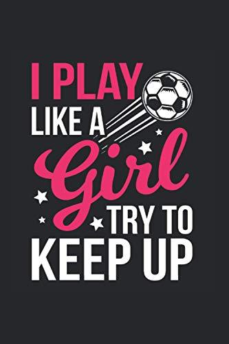 I Play Like a Girl Try to Keep Up | Mädchen Fußball Trainings Notizen: Notizbuch A5 120 Seiten liniert