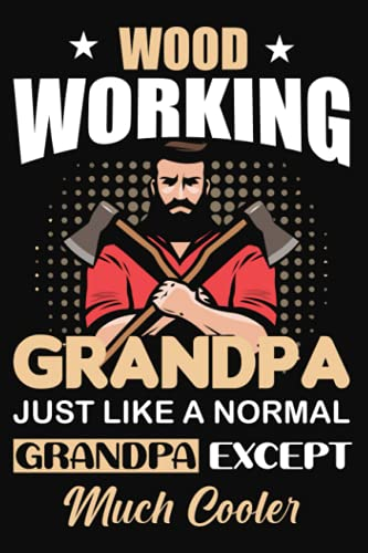 Wood Working Grandpa Just Like A Normal Grandpa Except Much Cooler: Journal to Keep Record and Organize your Wooden Projects - Great Gift for Carpenters and Woodworking Lovers. Axes