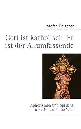 Gott ist katholisch Er ist der Allumfassende: Aphorismen und Sprüche über Gott und die Welt
