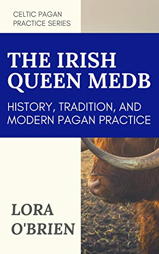 The Irish Queen Medb: History, Tradition, and Modern Pagan Practice (Celtic Pagan Practice)