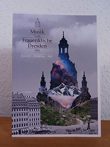 Musik in der Frauenkirche Dresden 2016. Elemente - Schöpfung - Welt
