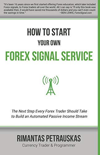 How to Start Your Own Forex Signal Service: The Next Step Every Forex Trader Should Take to Build an Automated Passive Income Stream