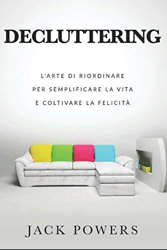 Decluttering: l'arte di riordinare per semplificare la vita e coltivare la felicità