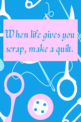 When life gives you scrap, make a quilt.: Sewing Project Planner | Planner & Organizer Notebook for Sewing Projects
