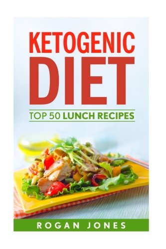 Ketogenic Diet: Top 50 Lunch Recipes (Recipes, Ketogenic Recipes, Ketogenic, Diet, Weight Loss, Weight Loss Diet)