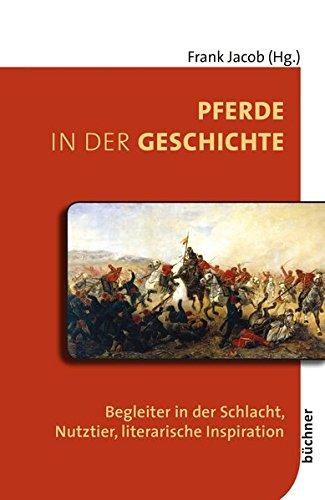 Pferde in der Geschichte: Begleiter in der Schlacht, Nutztier, literarische Inspiration (Beiträge zur Tiergeschichte)