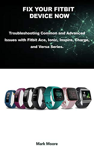 FIX YOUR FITBIT DEVICE NOW: Troubleshooting Common and Advanced Issues with Fitbit Ace, Ionic, Inspire, Charge, and Versa Series. (Smart Guide Series Book 3)