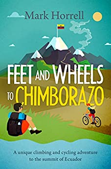 [Mark Horrell]のFeet and Wheels to Chimborazo: A unique climbing and cycling adventure to the summit of Ecuador (English Edition)