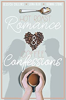 Hot Roast Romance & Coffee Confessions: A Cafe-Themed Romance Bundle by [Jessica Collins, Luna Blue, Gemma Stone]