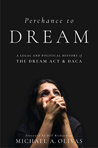 Perchance to DREAM: A Legal and Political History of the DREAM Act and DACA