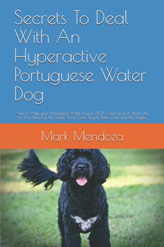 Secrets To Deal With An Hyperactive Portuguese Water Dog: How to Make your Portuguese Water Dog to STOP Chewing your Shoes, Pee on Your Bed, Pull the ... Jump Over People, Bark a Lot and Bite People