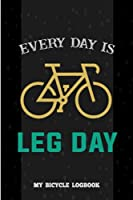 """Every day is Leg Day , My Bicycle Log book: Cycling Log book , Bicycle Trip Recording Book , bicycle log book and training journal for cyclists , Pocket size 6""""×""""9 120 Pages."""