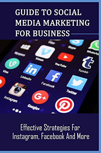Guide To Social Media Marketing For Business: Effective Strategies For Instagram, Facebook And More: Social Media Marketing Strategy (English Edition)