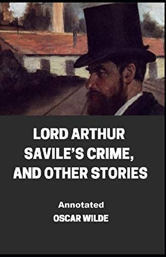 Lord Arthur Savile's Crime, And Other Stories Annotated