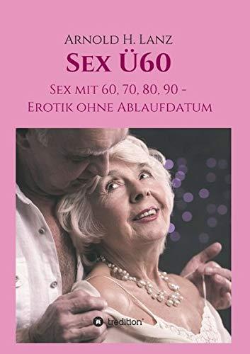Sex Ü60: Sex mit 60, 70, 80, 90 - Erotik ohne Ablaufdatum