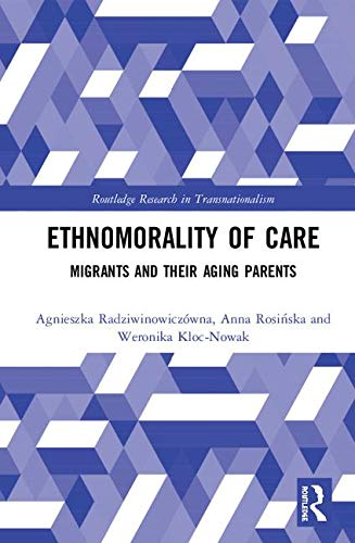 Ethnomorality of Care: Migrants and their Aging Parents (Routledge Research in Transnationalism)