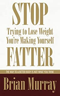 Stop Trying To Lose Weight -- You're Making Yourself Fatter