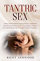 Tantric Sex: Achieve Perfect Intimacy and Experience Unparalleled Pleasure Using Ancient Tantric Sex Techniques, Positions for Couples and Massage. A Complete Guide for Beginners. (Sex Positions)