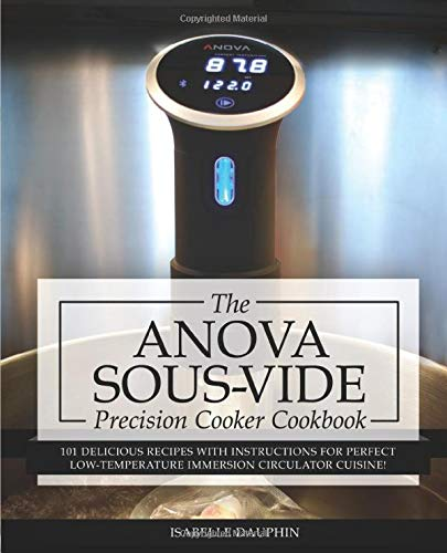 Anova Sous Vide Precision Cooker Cookbook: 101 Delicious Recipes With Instructions For Perfect Low-Temperature Immersion Circulator Cuisine! (Sous-Vide Immersion Gourmet Cookbooks)