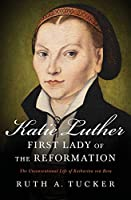 Katie Luther, First Lady of the Reformation: The Unconventional Life of Katharina Von Bora