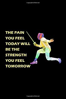 The Pain You Feel Today will be the Strength you feel Tomorrow: Fencing Sport Gift for Fencer Blank Lined Journal Notebook Diary