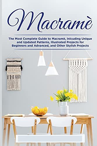 Macramè: The Complete Guide to Macramè, Inlcuding Unique and Updated Patterns, Illustrated Projects for Beginners and Advanced, and Other Stylish Projects