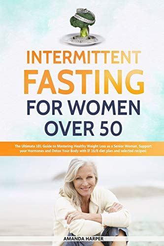 Intermittent Fasting For Women Over 50: The Ultimate 101 Guide to Mastering Healthy Weight Loss as an Aging Woman - Support your Hormones and Detox ... Recipes! (Weight Loss for Women over 50)