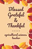 """Blessed Grateful & Thankful agricultural sciences teacher: Gratitude Journal for agricultural sciences teacher /120 pages (6""""x9"""") of Blank Lined Paper ... To Practice Gratitude And Daily Reflect"""