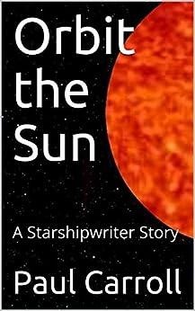 Orbit the Sun: A Starshipwriter Story by [Paul Carroll]