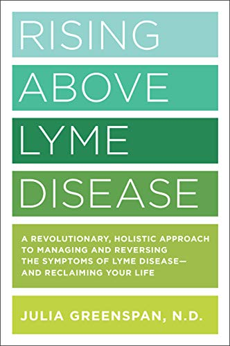 Rising Above Lyme Disease: A Revolutionary, Holistic Approach to Managing and Reversing the Symptoms of Lyme Disease –And Reclaiming Your Life