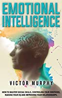 Emotional Intelligence: How to Master Social Skills, Controling your Emotions, Raising Your EQ and Improving Your Relationships.