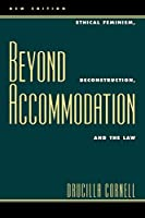 Beyond Accommodation: Ethical Feminism, Deconstruction, and the Law