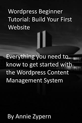 Wordpress Beginner Tutorial: Build Your First Website: Everything you need to know to get started with the Wordpress Content Management System
