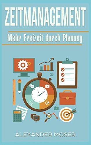 Zeitmanagement: Mehr Freizeit durch Planung: Zeit gewinnen, Zeit sparen durch Planung
