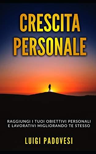 CRESCITA PERSONALE: Raggiungi i tuoi obiettivi personali e lavorativi migliorando te stesso. Include Mindset da Online Marketer, PNL per il Successo e La Legge Dell'Attrazione