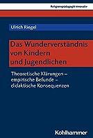 Das Wunderverstandnis Von Kindern Und Jugendlichen: Theoretische Klarungen - Empirische Befunde - Didaktische Konsequenzen (Religionspadagogik Innovativ)