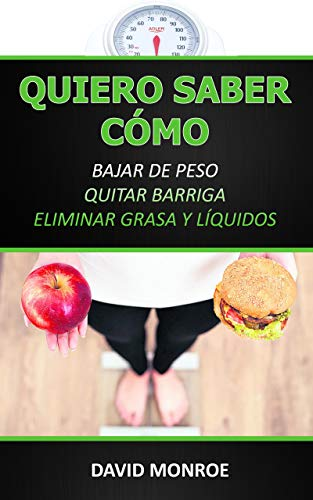 QUIERO SABER CÓMO BAJAR DE PESO, QUITAR BARRIGA, ELIMINAR GRASA Y LÍQUIDOS: Guía de nutrición, entrenamiento y suplementación