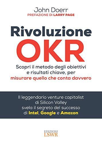 Rivoluzione OKR: Scopri il metodo degli obiettivi e risultati chiave, per misurare quello che conta davvero