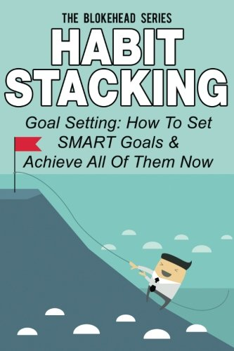 Habit Stacking: Goal Setting: How To Set SMART Goals & Achieve All Of Them Now (The Blokehead Success Series)